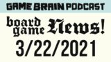 Board Game News! March 22, 2021 | GAME BRAIN PODCAST