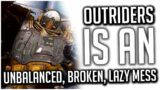 Outriders is an UNBALANCED, BROKEN, LAZY MESS and the Game was a LIE from the Very Beginning!