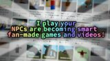 I play your NPCs are becoming smart fan-made games and videos!