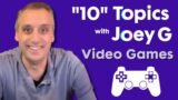 """Video Games   """"10"""" Topics with Joey G"""